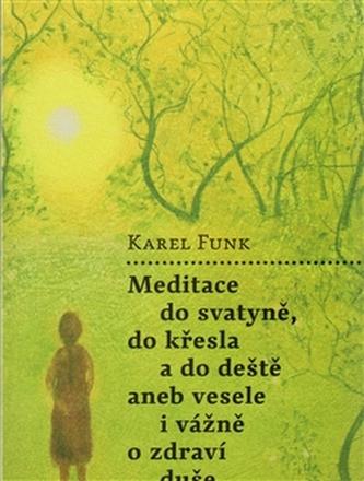 Meditace do svatyně, do křesla a do deště aneb vesele i vážně o zdraví duše - Funk Karel