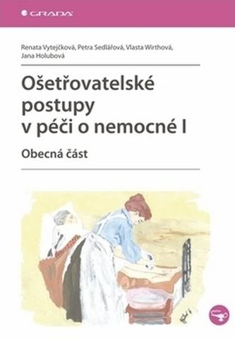 Ošetřovatelské postupy v péči o nemocné I. - Renata Vytejčková; Petra Sedlářová; Vlasta Wirthová; Jana Holubo