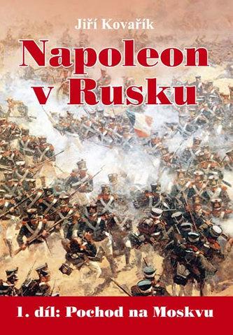 Napoleon v Rusku - 1. díl Pochod na Moskvu - Kovařík Jiří