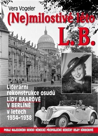 (Ne)milostivé léto L. B. - Literární rekonstrukce osudů Lídy Baarové v Berlíně 1934-1938 - Vera Vogeler