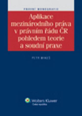 Aplikace mezinárodního práva v právním řádu ČR pohledem teorie a soudní praxe - Petr Mikeš