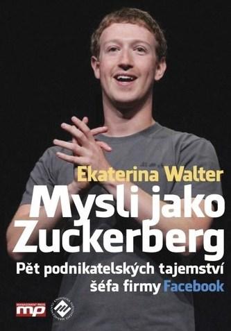 Mysli jako Zuckerberg - Pět podnikatelských tajemství šéfa firmy Facebook - Walter Ekaterina