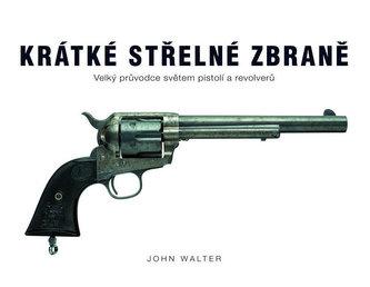 Krátké střelné zbraně - Velký průvodce světem pistolí a revolverů - John Walter