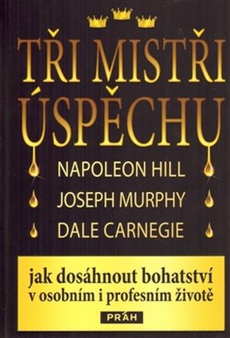 Tři mistři úspěchu - Napoleon Hill, Joseph Murphy, Dale Carnegie - Kolektiv autorů