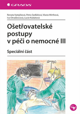 Ošetřovatelské postupy v péči o nemocné III - Renata Vytejčková; Petra Sedlařová; Vlasta Wirthová