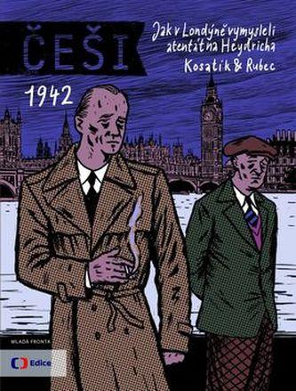 Češi 1942 - Jak v Londýně vymysleli atentát na Heydricha - Kosatík Pavel, Rubec Marek