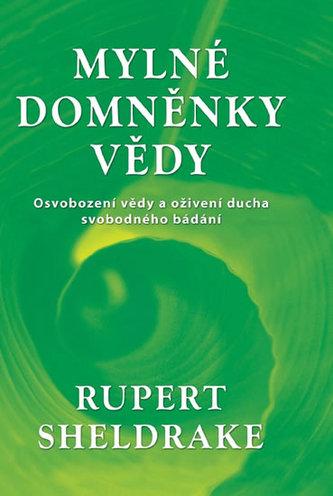 Mylné domněnky vědy - Osvobození vědy a oživení ducha svobodného bádání - Sheldrake Rupert