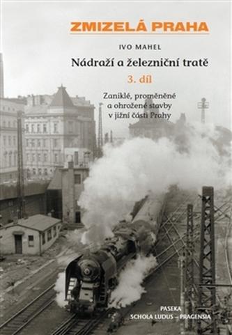 Zmizelá Praha-Nádraží a železniční tratě 3.díl - Zdeněk Lukeš