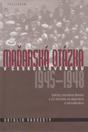 Maďarská otázka v Československu 1945 - 1948 - Vadkerty Katalin