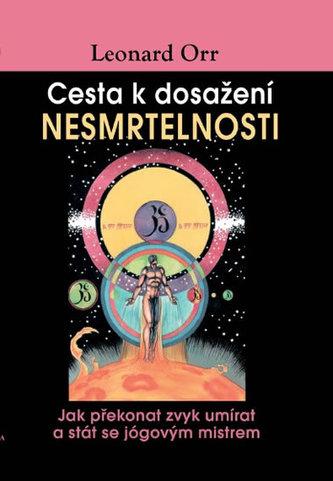 Cesta k dosažení nesmrtelnosti - Jak překonat zvyk umírat a stát se jógovým mistrem - Orr Leonard