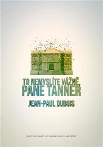 To nemyslíte vážně, pane Tanner - Jean-Paul Dubois