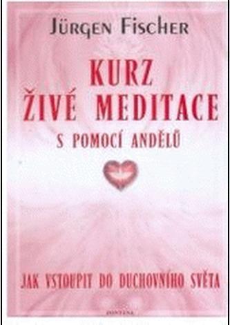 KURZ ŽIVÉ MEDITACE S POMOCÍ ANDĚLŮ - Fischer, Jürgen