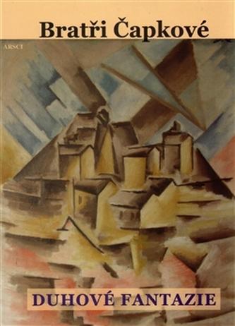 Duhové fantazie. Prózy a divadelní hry z let 1907–1912 - Čapek, Karel; Čapek, Josef