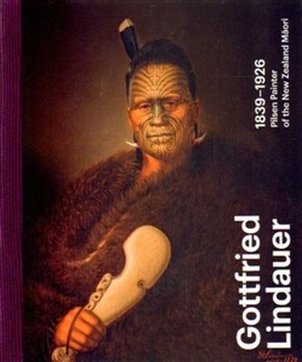 Gottfried Lindauer 1839–1926. Pilsen Painter of the New Zealand Maori