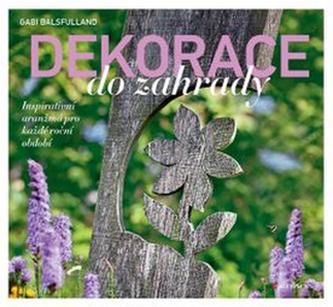 Dekorace do zahrady - Inspirativní aranžmá pro každé roční období - Balsfulland Gabi