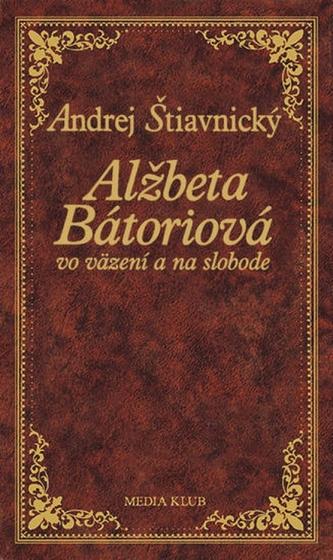 Alžbeta Bátoriová vo väzení a na slobode, 2. vydanie - Štiavnický Andrej