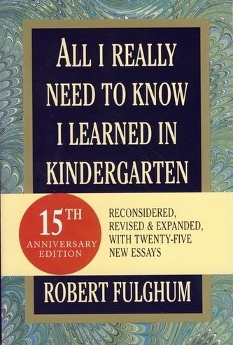 All I Really Need To Know I Learned in Kindergarten - Fulghum Robert
