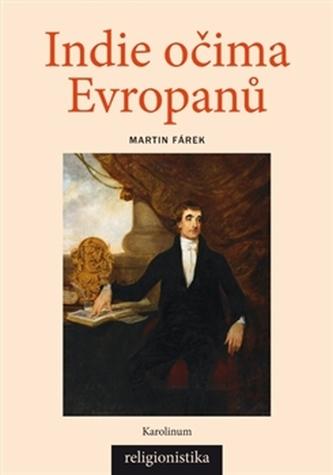Indie očima Evropanů: Orientalistika, teologie a konceptualizace náboženství - Fárek, Martin