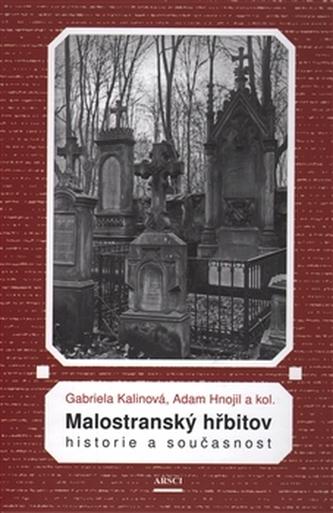 Malostranský hřbitov. Historie a současnost - Kalinová, Gabriela; Hnojil, Adam