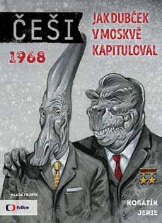 Češi 1968 - Jak Dubček v Moskvě kapituloval - Kosatík Pavel. Jerie Karel,