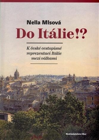 Do Itálie!? K české cestopisné reprezentaci Itálie mezi válkami - Nella Mlsová
