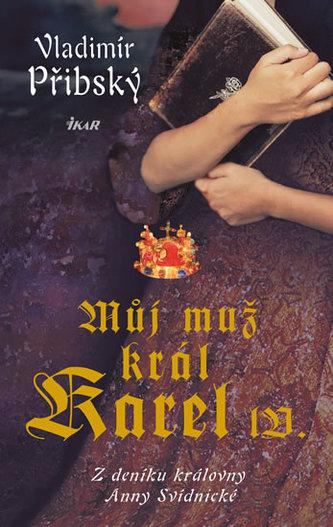 Můj muž král Karel IV. - Z deníku královny Anny Svídnické - Přibský Vladimír