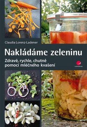 Nakládáme zeleninu - Zdravě, rychle, chutně pomocí mléčného kvašení - Lorenz-Ladener Claudia