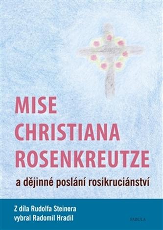 Mise Christiana Rosenkreutze a dějinné poslání rosikruciánství - Steiner, Rudolf; Hradil, Radomil