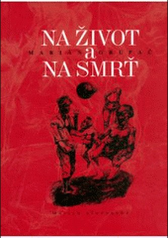 Na život a na smrť - Marián Grupač; Radoslav Vojtek