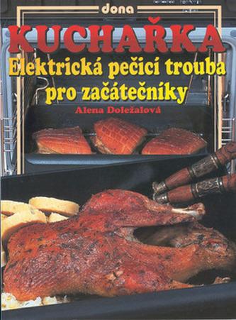 Kuchařka Elektrická pečící trouba pro začátečníky - Alena Doležalová; Vladimír Doležal; Miloslav Martenek